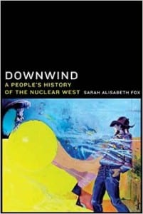 "Newly published book: ""Downwind: A People's History of the Nuclear West"""